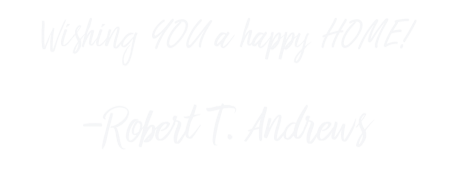 """""""Wishing YOU a happy HOME"""" Sincerely, Robert T. Andrews"""